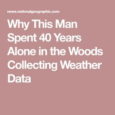 Why This Man Spent 40 Years Alone In The Woods Collecting Weather Data
