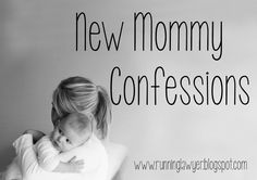 New Mommy Confessions - Sometimes I can't believe I'm admitting this stuff...