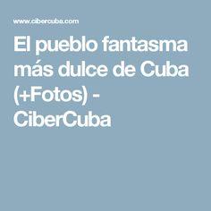 El pueblo fantasma más dulce de Cuba (+Fotos) - CiberCuba
