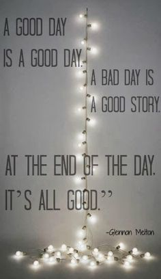 """""""A good day is a good day, a bad day is a good story. At the end of the day, it's all good."""" - Glennon Melton #quotes #writing *"""