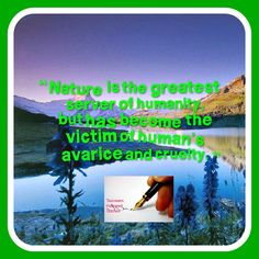 Nature is the greatest server of humanity, but has become the victim of human's avarice and cruelty.