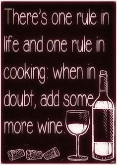 There's one rule in life and one rule in cooking: when in doubt, add some more wine.
