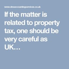 If the matter is related to property tax, one should be very careful as UK…