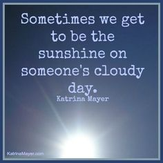 Sometimes we get to be the sunshine on someone's cloudy day.