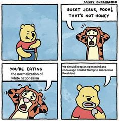 "Tigger: ""Sweet Jesus, Pooh! That's not honey. You're eating the normalization of white nationalism!""  Winnie the Pooh: ""We should keep an open mind and encourage Donald Trump to succeed as President."""