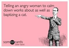 telling an angry woman to calm down works as well as baptizing a cat.