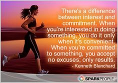 There's a difference between interest and commitment. When you're interested in doing something, you do it only when it's convenient. When you're committed to something, you accept no excuses
