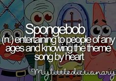 Spongebob (n,) Entertaining to people of any ages and knowing the theme song by heart.