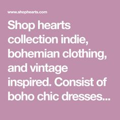 Shop hearts collection indie, bohemian clothing, and vintage inspired. Consist of boho chic dresses, rompers, and whimsical pieces that are trendy at an affordable price point.