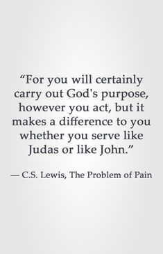 """For you will certainly carry out God's purpose, however you act, but it makes a difference to you whether you serve like Judas or like John.""  ― C.S. Lewis, The Problem of Pain"