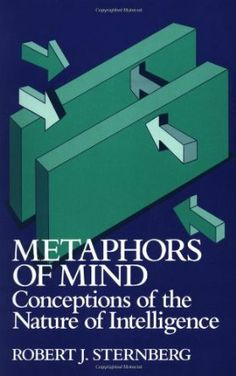 Metaphors of mind : conceptions of the nature of intelligence / Robert J. Sternberg