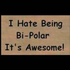 I hate being Bi-Polar, It's Awesome!