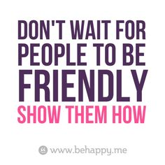Don't wait for  people to be  friendly  #Show them how