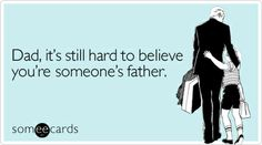 Funny Family Ecard: Dad, it's still hard to believe you're someone's father.
