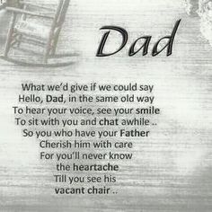 "What we'd give if we could say ""hello Dad"", in the same old way to. Hear your voice, see your smile, to just sit with you & chat awhile. So you who have your Father; Cherish him with care for you'll never know the heartache till you see his vacant chair. Miss My Daddy, Miss You Dad, Love You Dad, You Are The Father, Rip Daddy, My Dad My Hero, My Father, Dad Poems, Funeral Poems For Dad"