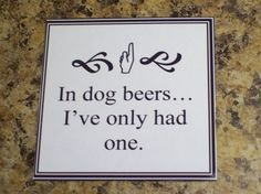 In dog beers...I've only had one.