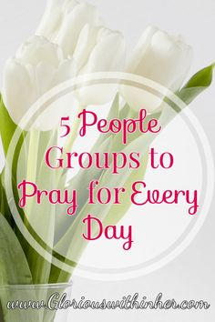 Christian blog post on five people groups to cover in prayer on a daily basis!