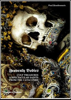 Heavenly Bodies Cult Treasures and Spectacular Saints from the Catacombs By Paul Koudounaris