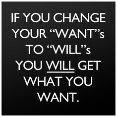 If you change your wants to wills, you will get what you want. Motivation is key!