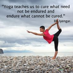 """""""Yoga teaches us to cure what need not be endured and endure what cannot be cured."""" BK Iyengar."""