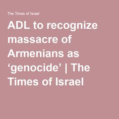 ADL to recognize massacre of Armenians as 'genocide' | The Times of Israel