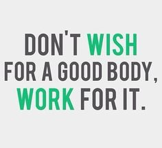 """""""Don't wish for a good body. Work for it."""""""