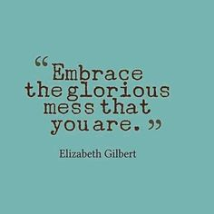 """Yes. """"Embrace the glorious mess that you are."""" @elizabeth_gilbert_writer #elizabethgilbert #lifegetsmessy #empower #empowerment #truth #quote #quotes #inspire #inspirational #eatpraylove #commitment #author #glorious #personalgrowth #life #evolution #growth #inspirationalquote #selflove #itsokay #journey"""