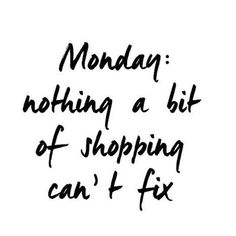 shopping is the best cure to the Monday blues |