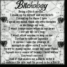 Bitchology   Being a Bitch means... I stand up for myself and my beliefs I stand up for those I love I speak my mind, think my own thought or do things my way. I won't compromise whats in my heart I live my life MY way I won't allow anyone to step on me I