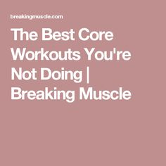 The Best Core Workouts You're Not Doing | Breaking Muscle