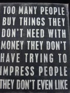 Too many people buy things they don't need with money they don't have, trying to impress people they don't even like.
