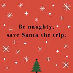 Be naughty, save Santa a trip.