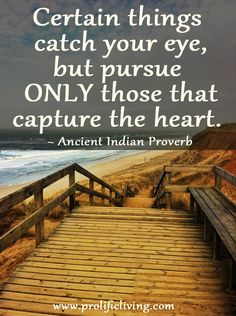 Certain things catch your eye but pursue only those that capture the heart. ~Indian Proverb  Don't you wish you had heard this one earlier? Pursuing only that which captures your heart means honoring yourself and your gifts, and staying focused rather than being distracted by every shining object.   From the FREE confidence building series: http://www.prolificliving.com/21series
