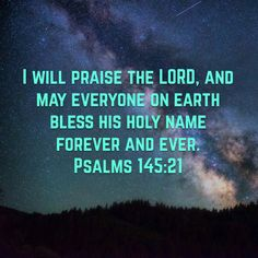 """""""I will praise the LORD, and may everyone on earth bless his holy name forever and ever."""" Psalms 145:21 NLT http://bible.com/116/psa.145.21.nlt"""