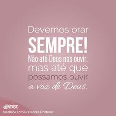 """""""Devemos orar sempre! Não até Deus nos ouvir, mas até que possamos ouvir a voz de Deus."""""""