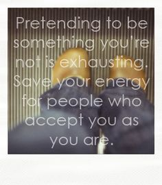 Pretending to be something you're not is exhausting .. Save your Energy for people who accept you as you are :)