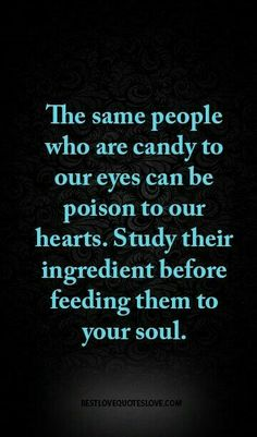 People Who Are Candy To Our Eyes Can Be Poison To Our Hearts. Study Their  Ingredient Before Feeding Them To Your Soul. Amen So True !