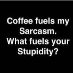 Coffee fuels my Sarcasm. What fuels your Stupidity? ☕️