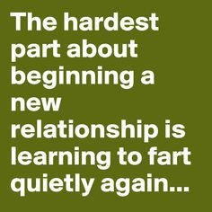 The hardest part about beginning a new relationship is learning to fart quietly again ...  ---- haha not my situation, but so true.