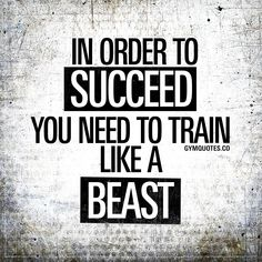 In order to succeed you need to train like a beast.