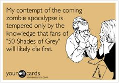Funny Somewhat Topical Ecard: My contempt of the coming zombie apocalypse is tempered only by the knowledge that fans of '50 Shades of Grey' will likely die first.