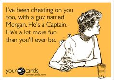 Funny Breakup Ecard: I've been cheating on you too, with a guy named Morgan. He's a Captain. He's a lot more fun than you'll ever be.