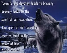 'Loyalty and devotion leads to bravery.  Bravery leads to the spirit of self-sacrifice.  The spirit of self-sacrifice creates trust in the power of love.