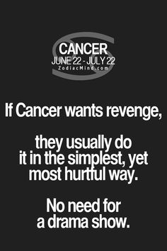 """Fun facts about your sign here:  """"If Cancer wants revenge, they usually do it in the most simplest, yet most hurtful way.  No need for a drama show.""""  (LOL!!!)"""