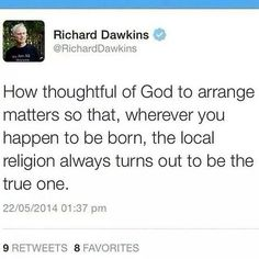 Atheism, Religion, God is Imaginary, Dawkins. How thoughtful of god to arrange matters so that, wherever you happen to be born, the local religion always turns out to be the true one.