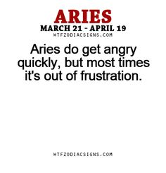 Aries do get angry quickly, but most times it's out of frustration.-WTF ZODIAC SIGNS