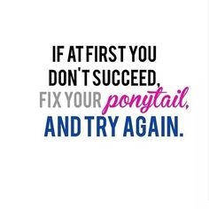 Workout Motivation If at first you don't succeed...Fix your ponytail and try again. www.facebook.com/HealthyFitandWise