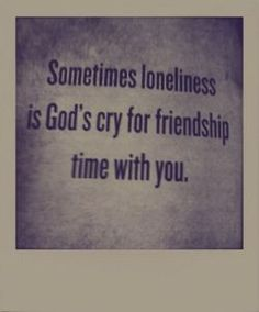 Sometimes loneliness is God's cry for friendship time with you.