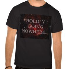 Where are you going? BOLDLY GOING NOWHERE T-SHIRTS! Cute for sy-fy nerds! More funny shirts@ http://www.zazzle.com/tshirts?rf=238308729910790362
