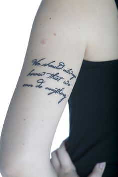 "This is my newest tattoo, still only a few days old, on the back of my left arm. It's a line from the song ""Go Do"" by Jónsi. I fell in love with the song the first time I saw the video for it online, and I finally got to see him live this month. I had a perfect view in the second row, it was an amazing, beautiful show, and a week later this was in my skin.    I'm absolutely an ""anything can happen"" kind of person, and this is just perfect for me :)"